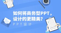如何将商务型PPT,设计的更精美?