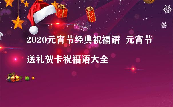2020元宵节经典祝福语  元宵节送礼贺卡祝福语大全
