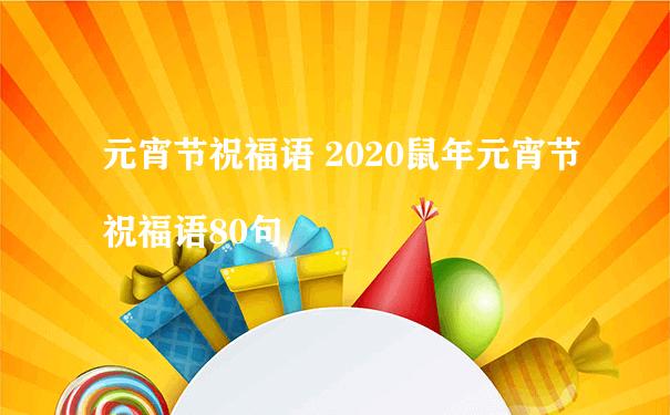 元宵节祝福语 2020鼠年元宵节祝福语80句