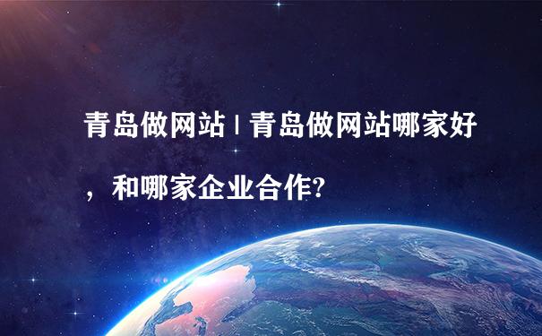 青岛做网站哪家好,和哪家企业合作?