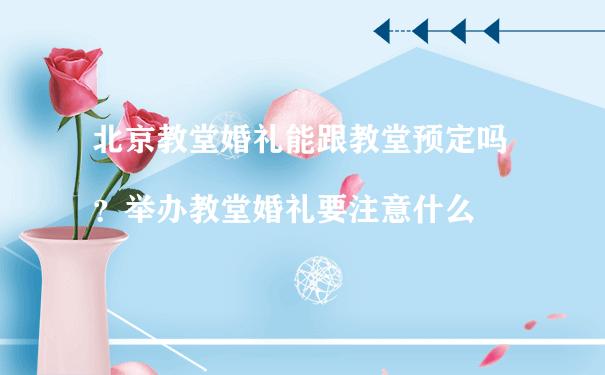 北京教堂婚礼能跟教堂预定吗?举办教堂婚礼要注意什么