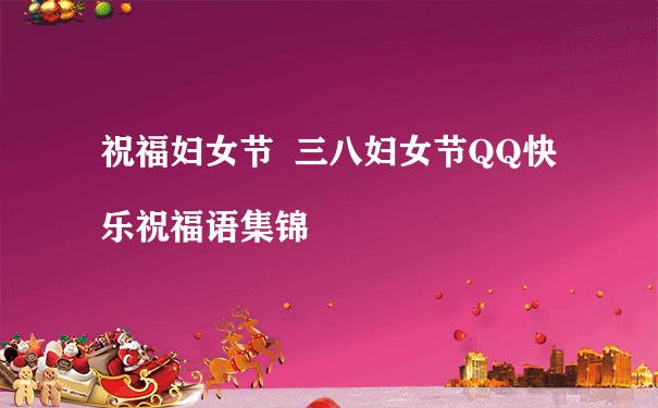 祝福妇女节  三八妇女节QQ快乐祝福语集锦