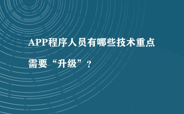 """APP程序人员有哪些技术重点需要""""升级""""?"""