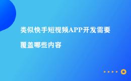 类似快手短视频APP开发需要覆盖哪些内容