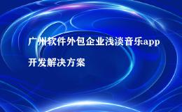 广州软件外包企业浅淡音乐app开发解决方案