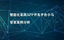 智能化家政APP开发平台小马管家案例分析