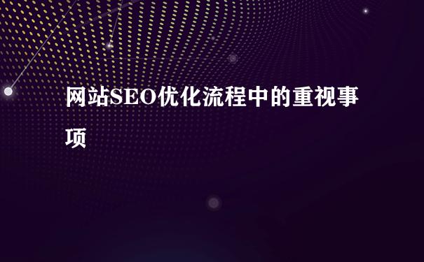 网站SEO优化流程中的重视事项