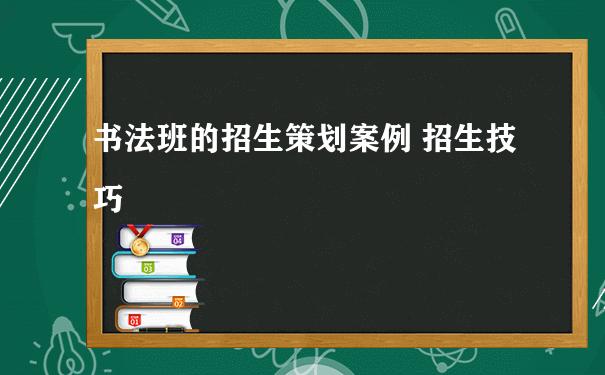 书法班的招生策划案例 招生技巧